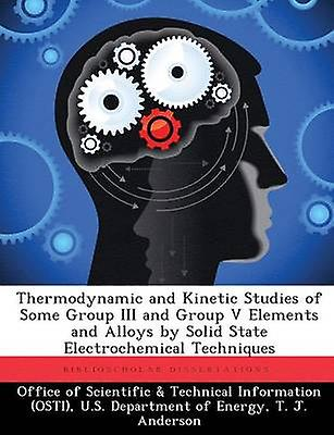 Thermodynamic and Kinetic Studies of Some Group III and Group V EleHommests and Alloys by Solid State Electrochemical Techniques by Office of Scientific & Technical Informa