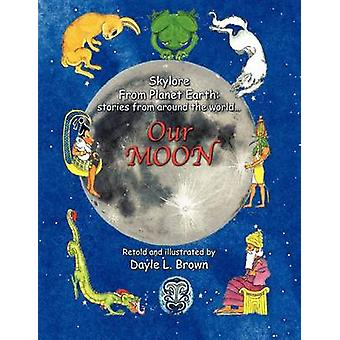 Skylore from Planet Earth stories from around the world... Our MOON by Brown & Dayle L.