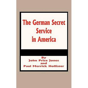 German Secret Service in America The by Jones & John Price