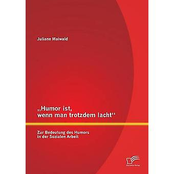 Humor Ist Wenn Man Trotzdem Lacht  Zur Bedeutung Des Humors in Der Sozialen Arbeit by Maiwald & Juliane