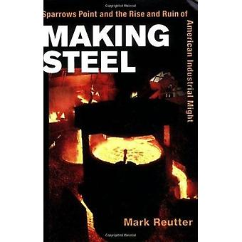 Making Steel - Sparrows Point and the Rise and Ruin of American Indust