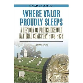 Where Valor Proudly Sleeps - A History of Fredericksburg National Ceme