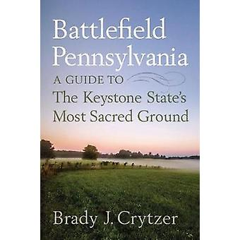 Battlefield Pennsylvania - A Guide to the Keystone State's Most Sacred