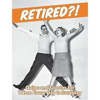 Retired?! - Quips and Quotes For When Every Day is Saturday by Retired