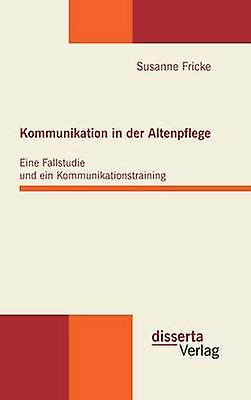 Kommunikation in der Altenpflege Eine Fallstudie und ein Kommunikationstraining by Fricke & Susanne