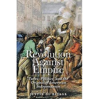 Revolution Against Empire - Taxes - Politics - and the Origins of Amer