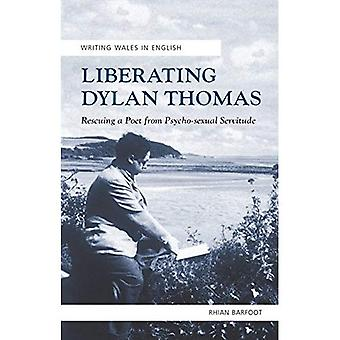 Liberating Dylan Thomas: Rescuing a Poet from Psycho-Sexual Servitude (Writing Wales in English)
