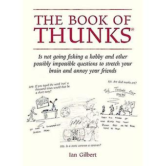 The Book of Thunks: Is Not Going Fishing a Hobby and Other Possibly Impossible Questions to Stretch Your Brain and Annoy Your Friends