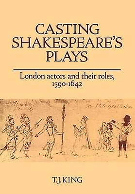 Casting Shakespeares Plays London Actors and Their Roles 1590 1642 by King & T. J.