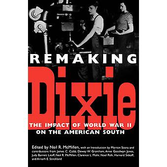 Remaking Dixie The Impact of World War II on the American South by McMillen & Neil R.
