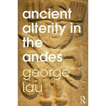 Ancient Alterity in the Andes - A Recognition of Others by George F. L