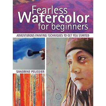 Fearless Watercolor for Beginners - Adventurous Painting Techniques to