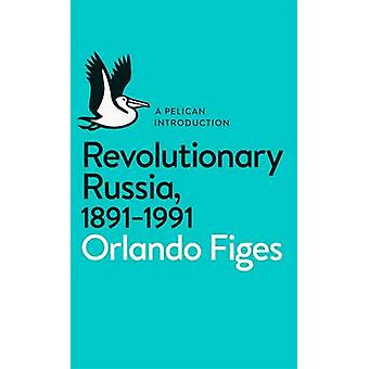 Revolutionary Russia - 1891-1991 - A Pelican Introduction by Orlando F