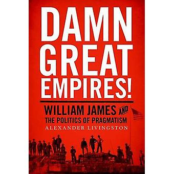 Damn Great Empires! - William James and the Politics of Pragmatism by