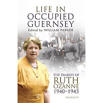 Life in Occupied Guernsey - The Diaries of Ruth Ozanne 1940-1945 by Wi