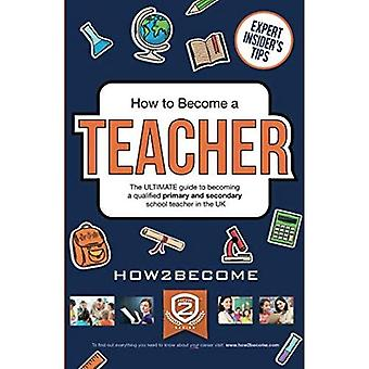 How to Become a Teacher: The Ultimate Guide to Becoming a Qualified Primary or Secondary School� Teacher in the UK