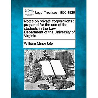Notes on private corporations  prepared for the use of the students in the Law Department of the University of Virginia. by Lile & William Minor