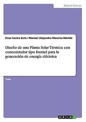 Diseo de una Planta Solar Trmica con concentrador tipo fresnel para la generacin de energa elctrica by Castro Soto & Enzo