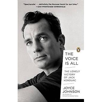 The Voice Is All - The Lonely Victory of Jack Kerouac by Joyce Johnson