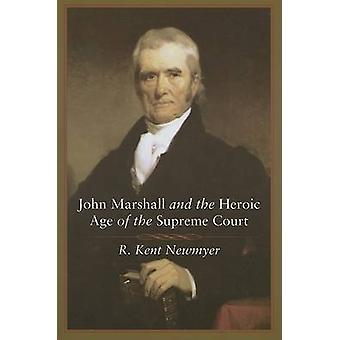 John Marshall and the Heroic Age of the Supreme Court by R Kent Newmy
