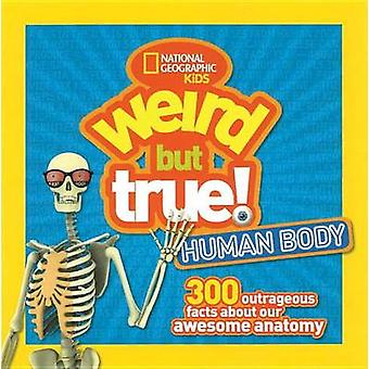 Weird But True Human Body - 300 Outrageous Facts about Your Awesome An