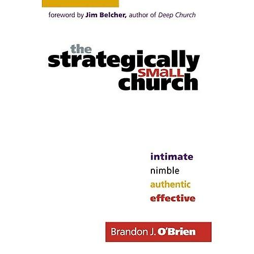 The Strategically Small Church: Intimate, Nimble, Authentic and Effective
