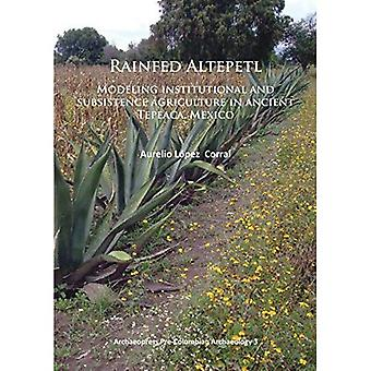 Rainfed Altepetl: Modeling Institutional and Subsistence Agriculture in Ancient Tepeaca, Mexico (Archaeopress...