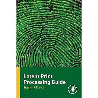 Latente Print Processing Guide door Kasper & Stephen P.