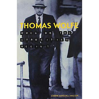 Thomas Wolfe - When Do the Atrocities Begin? by Joanne Marshall Mauldi