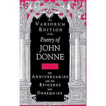 The Variorum Edition of the Poetry of John Donne The Anniversaries and the Epicedes and Obsequies by Donne & John
