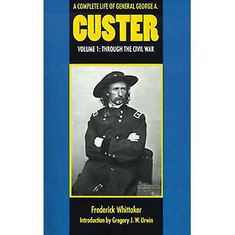 Ett komplett liv av General George A. Custer volym 1 genom inbördeskriget av Whittaker & Frederick
