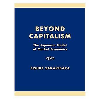 Beyond Capitalism The Japanese Model of Market Economics by Sakakibara & Eisuke