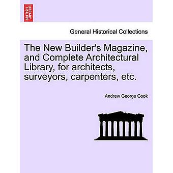 The New Builders Magazine and Complete Architectural Library for architects surveyors carpenters etc. by Cook & Andrew George