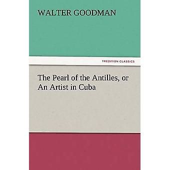 The Pearl of the Antilles or an Artist in Cuba by Goodman & Walter
