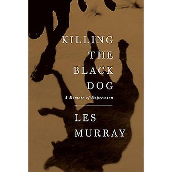 Killing the Black Dog - A Memoir of Depression by Les Murray - 9780374