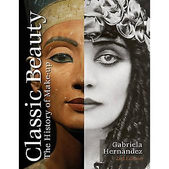 Classic Beauty - The History of Makeup by Gabriela Hernandez - 9780764
