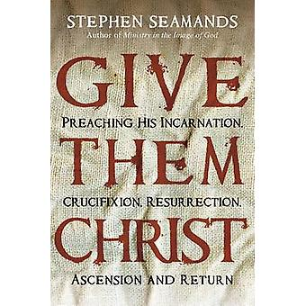 Give Them Christ - Preaching His Incarnation - Crucifixion - Resurrect