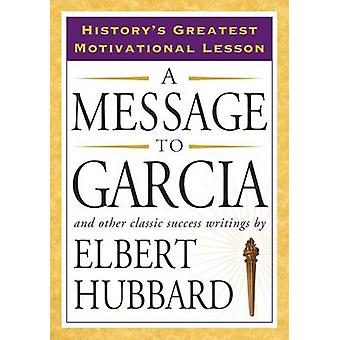 Message to Garcia - And Other Classic Success Writings by Elbert Hubba
