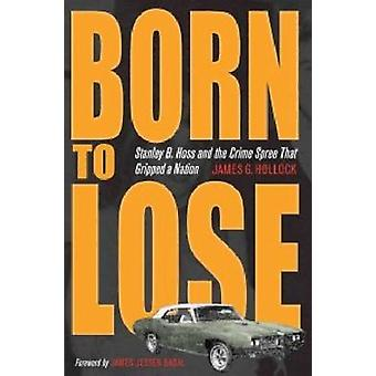 Born to Lose - Stanley B. Hoss and the Crime Spree That Gripped a Nati