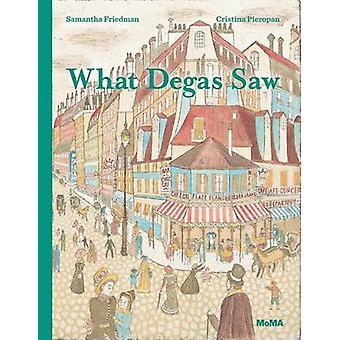 What Degas Saw by Samantha Friedman - Cristina Pieropan - 97816334500