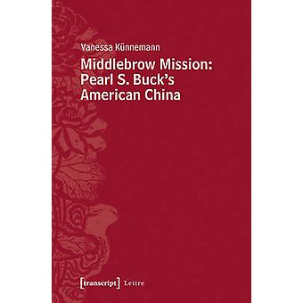 Middlebrow Mission - Pearl S Buck's American China by Vanessa Kunneman