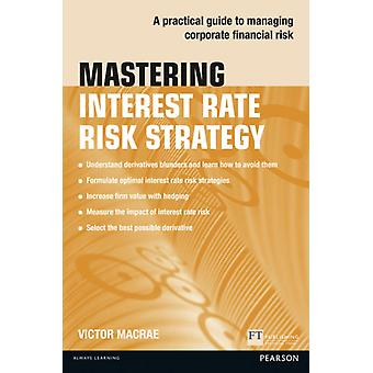Mastering Interest Rate Risk Strategy:A Practical Guide to Managing Corporate Financial Risk (The Mastering Series) (Paperback) by Macrae Victor