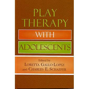 Play Therapy with Adolescents by Loretta GalloLopez & Charles E. Schaefer