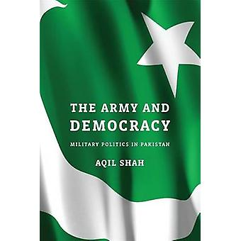The Army and Democracy - Military Politics in Pakistan by Aqil Shah -