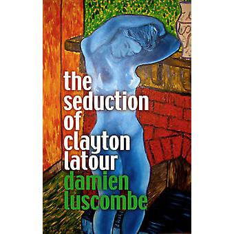 The Seduction of Clayton Latour by Damien Luscombe - 9781921221163 Bo