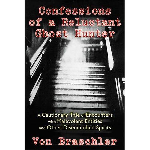Confessions of a Reluctant Ghost Hunter: A Cautionary Tale of Encounters with Malevolent Entities and Other Disembodied...