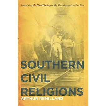 Southern Civil Religions Imagining the Good Society in the PostReconstruction Era by Remillard & Arthur