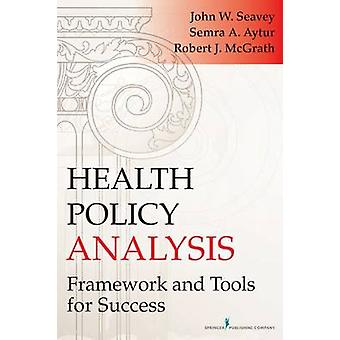 Health Policy Analysis Framework and Tools for Success by Seavey & John W.