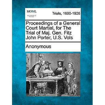 Proceedings of a General Court Martial for The Trial of Maj. Gen. Fitz John Porter U.S. Vols by Anonymous