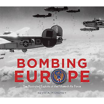 Bombing Europe - The Illustrated Exploits of the Fifteenth Air Force b